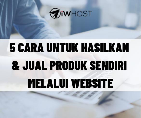 5 Cara Untuk Hasilkan & Jual Produk Sendiri Melalui Website