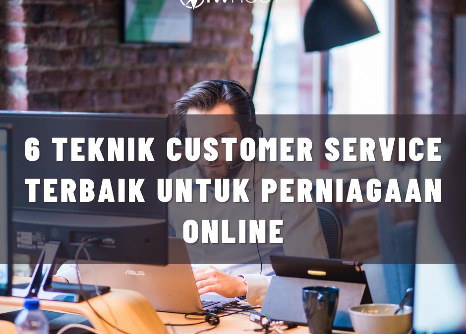 6 Teknik Customer Service Terbaik Untuk Perniagaan Online