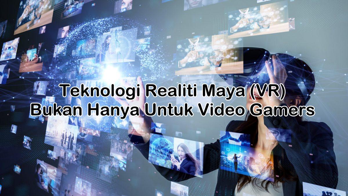 Teknologi Realiti Maya (VR) Bukan Hanya Untuk Video Gamers